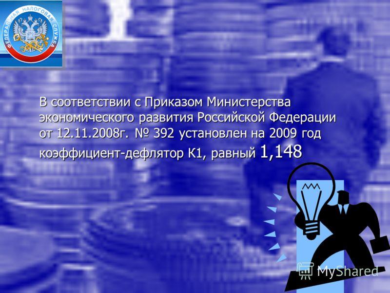В соответствии с Приказом Министерства экономического развития Российской Федерации от 12.11.2008г. 392 установлен на 2009 год коэффициент-дефлятор К1, равный 1,148