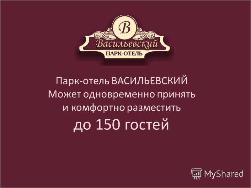 Парк-отель ВАСИЛЬЕВСКИЙ Может одновременно принять и комфортно разместить до 150 гостей