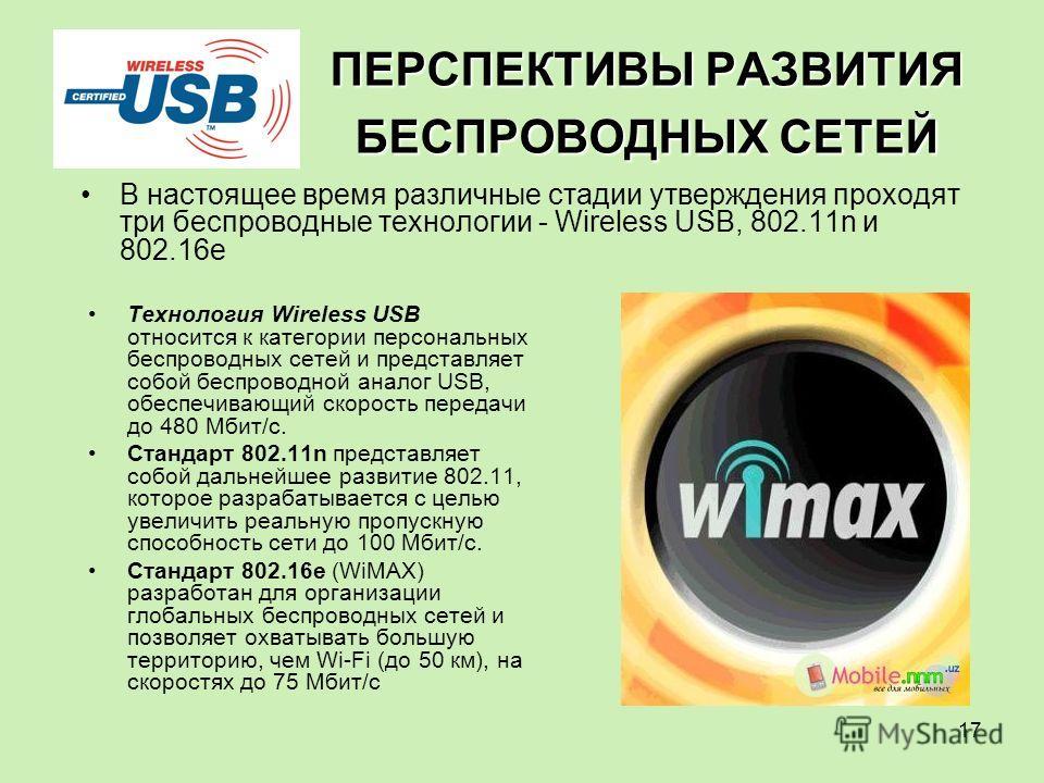 17 ПЕРСПЕКТИВЫ РАЗВИТИЯ БЕСПРОВОДНЫХ СЕТЕЙ Технология Wireless USB относится к категории персональных беспроводных сетей и представляет собой беспроводной аналог USB, обеспечивающий скорость передачи до 480 Мбит/с. Стандарт 802.11n представляет собой