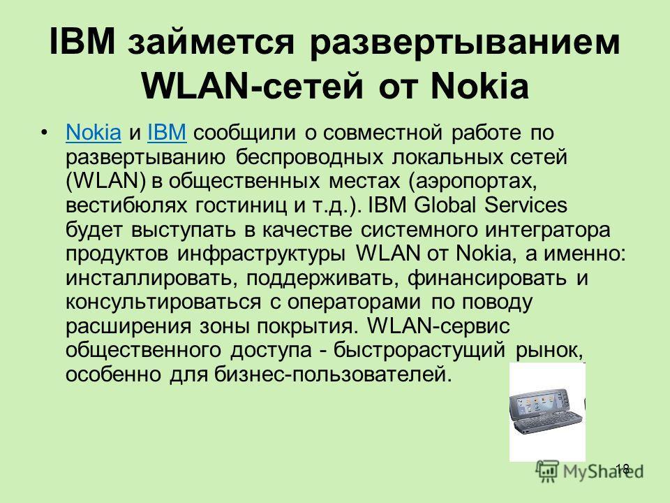 18 IBM займется развертыванием WLAN-сетей от Nokia Nokia и IBM сообщили о совместной работе по развертыванию беспроводных локальных сетей (WLAN) в общественных местах (аэропортах, вестибюлях гостиниц и т.д.). IBM Global Services будет выступать в кач