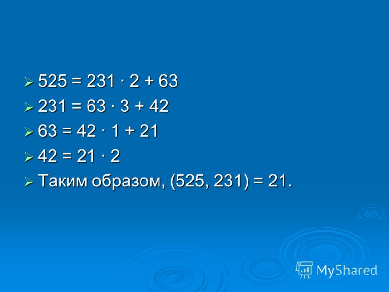 525 = 231 · 2 + 63 525 = 231 · 2 + 63 231 = 63 · 3 + 42 231 = 63 · 3 + 42 63 = 42 · 1 + 21 63 = 42 · 1 + 21 42 = 21 · 2 42 = 21 · 2 Таким образом, (525, 231) = 21. Таким образом, (525, 231) = 21.