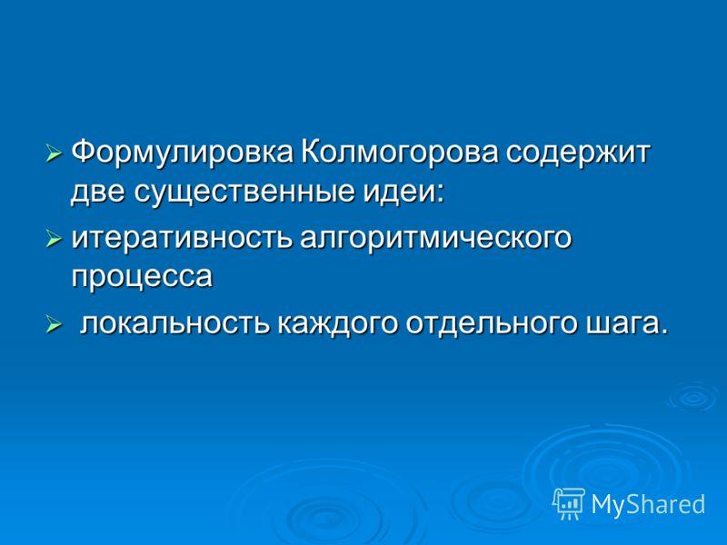 Формулировка Колмогорова содержит две существенные идеи: Формулировка Колмогорова содержит две существенные идеи: итеративность алгоритмического процесса итеративность алгоритмического процесса локальность каждого отдельного шага. локальность каждого