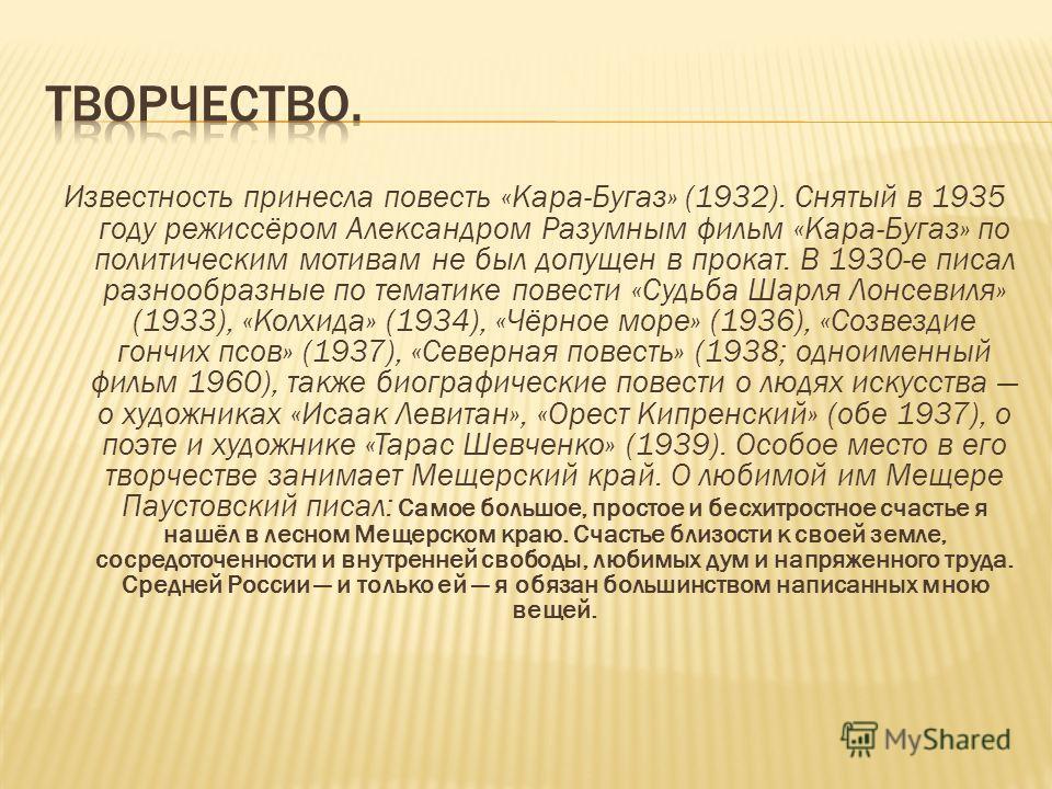 Известность принесла повесть «Кара-Бугаз» (1932). Снятый в 1935 году режиссёром Александром Разумным фильм «Кара-Бугаз» по политическим мотивам не был допущен в прокат. В 1930-е писал разнообразные по тематике повести «Судьба Шарля Лонсевиля» (1933),