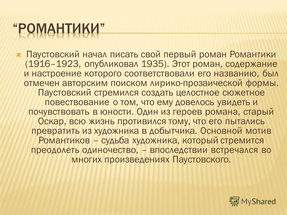 Паустовский начал писать свой первый роман Романтики (1916–1923, опубликовал 1935). Этот роман, содержание и настроение которого соответствовали его названию, был отмечен авторским поиском лирико-прозаической формы. Паустовский стремился создать цело