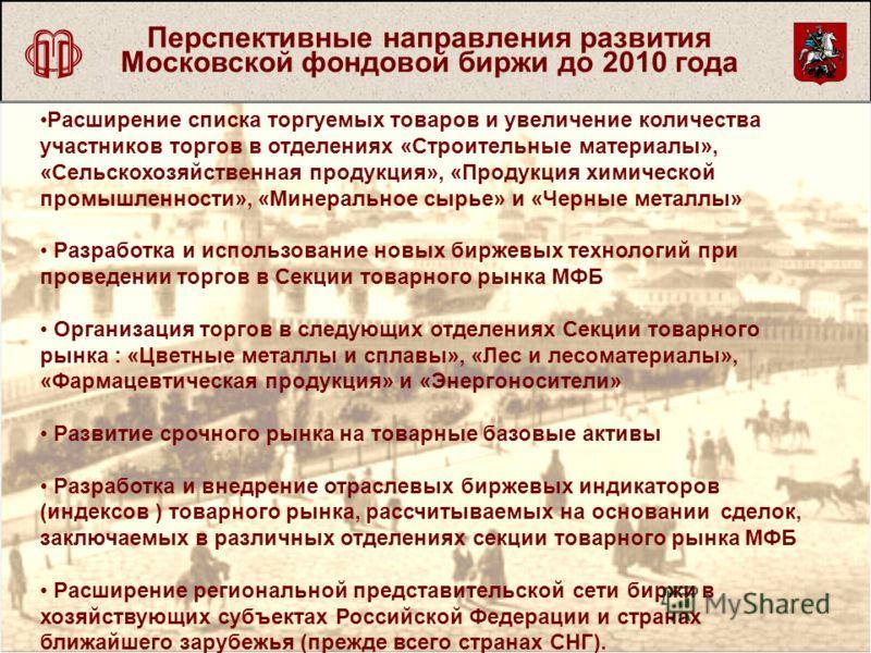 Перспективные направления развития Московской фондовой биржи до 2010 года Расширение списка торгуемых товаров и увеличение количества участников торгов в отделениях «Строительные материалы», «Сельскохозяйственная продукция», «Продукция химической про