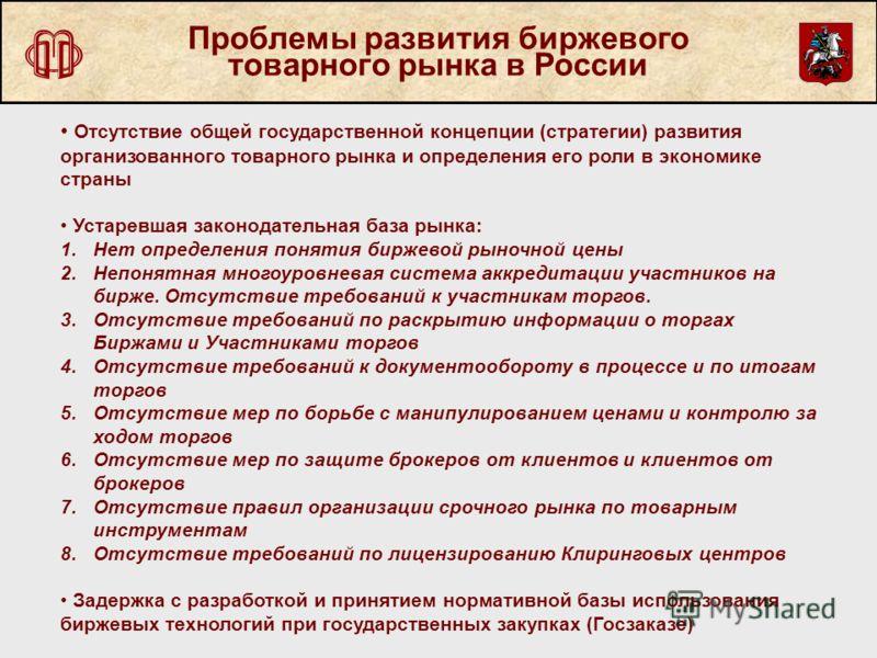Проблемы развития биржевого товарного рынка в России Отсутствие общей государственной концепции (стратегии) развития организованного товарного рынка и определения его роли в экономике страны Устаревшая законодательная база рынка: 1.Нет определения по