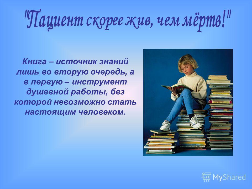 Книга – источник знаний лишь во вторую очередь, а в первую – инструмент душевной работы, без которой невозможно стать настоящим человеком.
