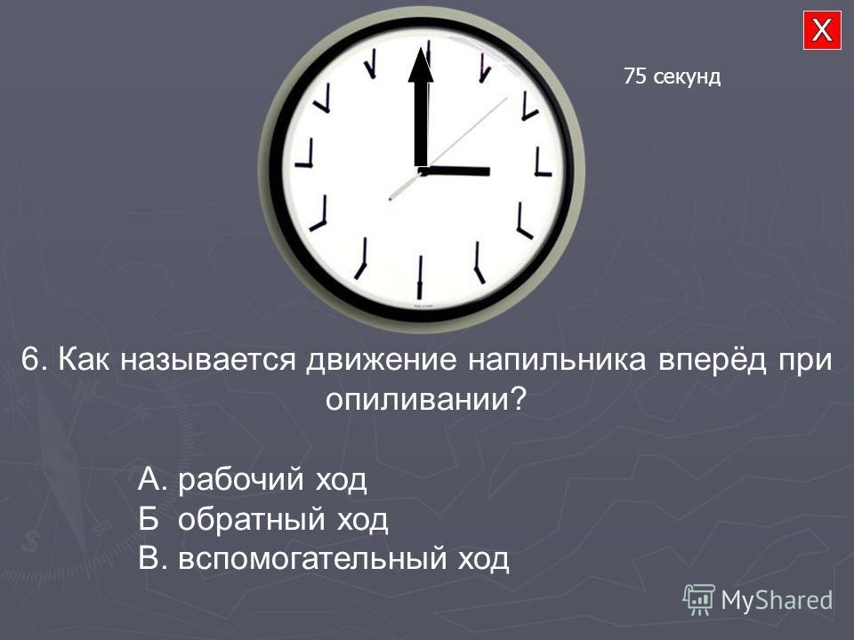 6. Как называется движение напильника вперёд при опиливании? А. рабочий ход Б обратный ход В. вспомогательный ход 75 секунд