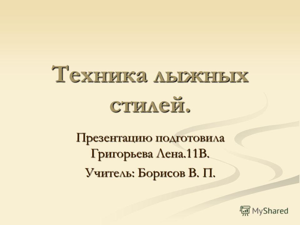 Техника лыжных стилей. Презентацию подготовила Григорьева Лена.11В. Учитель: Борисов В. П.