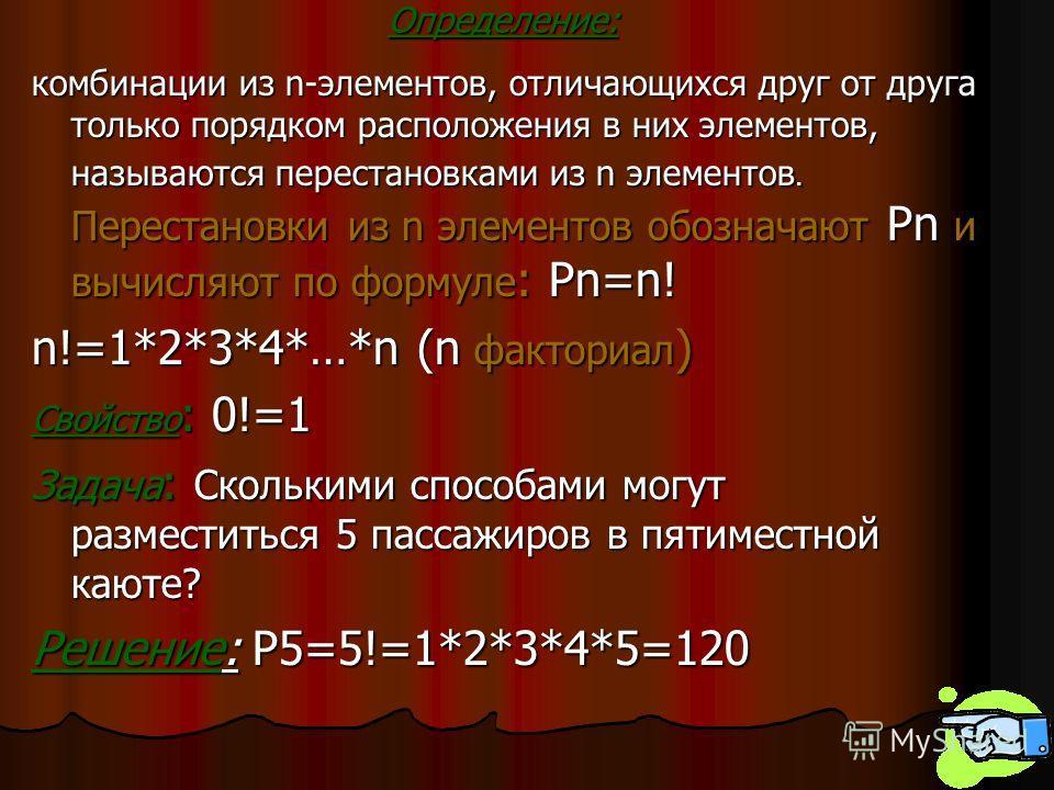 Определение: комбинации из n-элементов, отличающихся друг от друга только порядком расположения в них элементов, называются перестановками из n элементов. Перестановки из n элементов обозначают Pn и вычисляют по формуле : Pn=n! n!=1*2*3*4*…*n (n факт