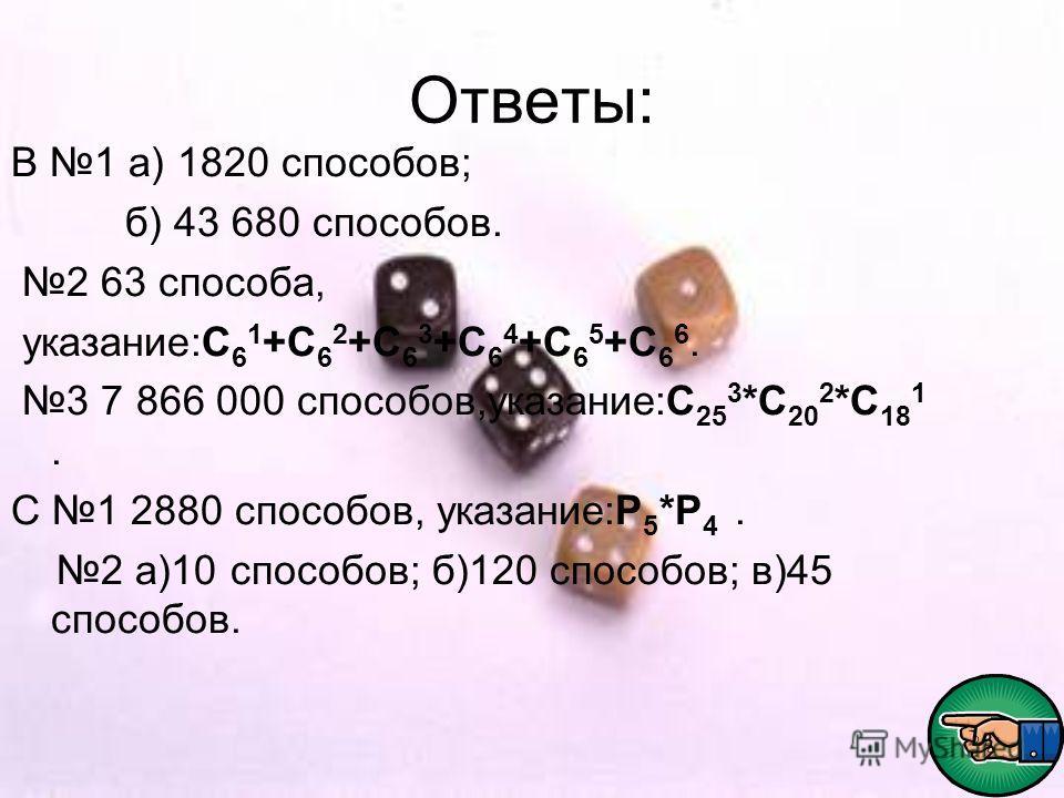 Ответы: В 1 а) 1820 способов; б) 43 680 способов. 2 63 способа, указание:С 6 1 +С 6 2 +С 6 3 +С 6 4 +С 6 5 +С 6 6. 3 7 866 000 способов,указание:С 25 3 *С 20 2 *С 18 1. С 1 2880 способов, указание:Р 5 *Р 4. 2 а)10 способов; б)120 способов; в)45 спосо