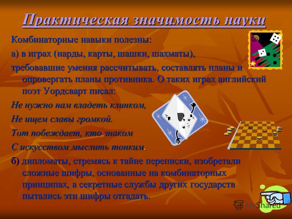 Практическая значимость науки Комбинаторные навыки полезны: а) в играх (нарды, карты, шашки, шахматы), требовавшие умения рассчитывать, составлять планы и опровергать планы противника. О таких играх английский поэт Уордсварт писал: Не нужно нам владе