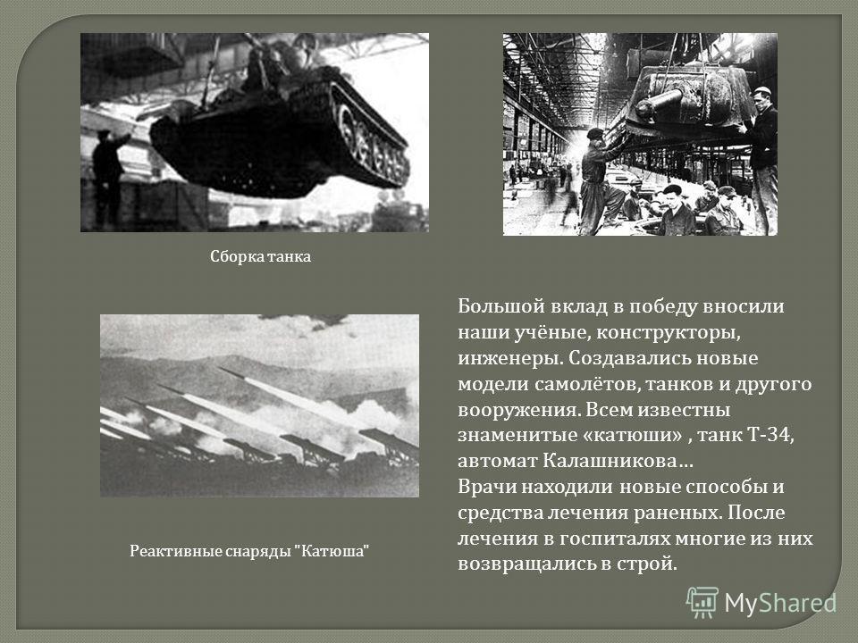 Большой вклад в победу вносили наши учёные, конструкторы, инженеры. Создавались новые модели самолётов, танков и другого вооружения. Всем известны знаменитые « катюши », танк Т -34, автомат Калашникова … Врачи находили новые способы и средства лечени