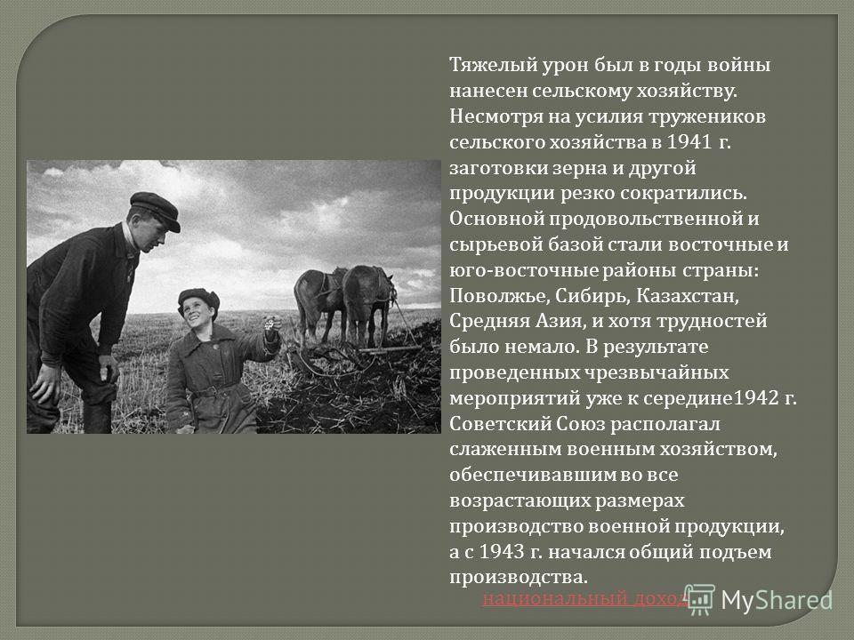 Тяжелый урон был в годы войны нанесен сельскому хозяйству. Несмотря на усилия тружеников сельского хозяйства в 1941 г. заготовки зерна и другой продукции резко сократились. Основной продовольственной и сырьевой базой стали восточные и юго - восточные