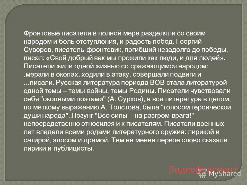 Фронтовые писатели в полной мере разделяли со своим народом и боль отступления, и радость побед. Георгий Суворов, писатель-фронтовик, погибший незадолго до победы, писал: «Свой добрый век мы прожили как люди, и для людей». Писатели жили одной жизнью