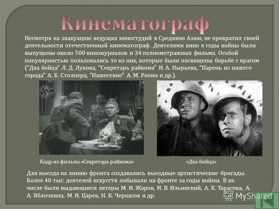 Несмотря на эвакуацию ведущих киностудий в Среднюю Азию, не прекратил своей деятельности отечественный кинематограф. Деятелями кино в годы войны были выпущены около 500 киножурналов и 34 полнометражных фильма. Особой популярностью пользовались те из