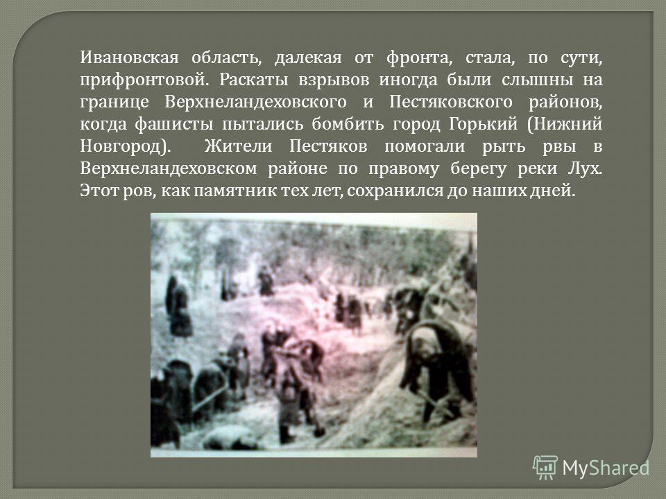 Ивановская область, далекая от фронта, стала, по сути, прифронтовой. Раскаты взрывов иногда были слышны на границе Верхнеландеховского и Пестяковского районов, когда фашисты пытались бомбить город Горький ( Нижний Новгород ). Жители Пестяков помогали