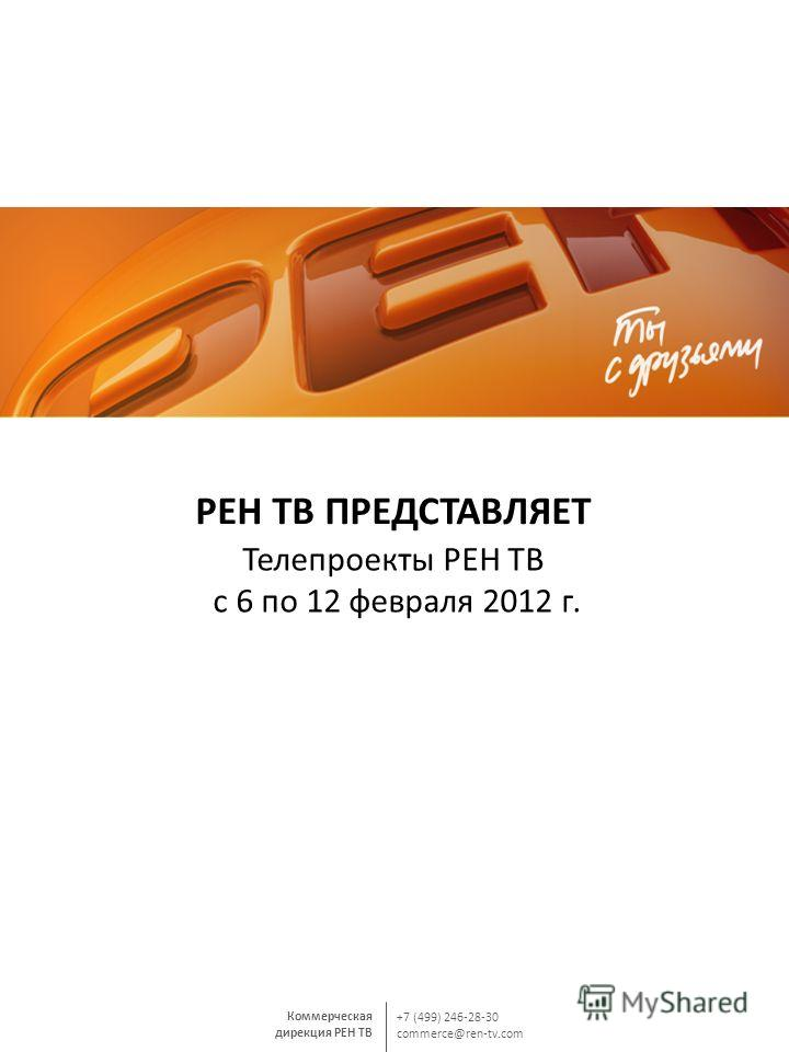 Коммерческая дирекция РЕН ТВ +7 (499) 246-28-30 commerce@ren-tv.com РЕН ТВ ПРЕДСТАВЛЯЕТ Телепроекты РЕН ТВ с 6 по 12 февраля 2012 г.