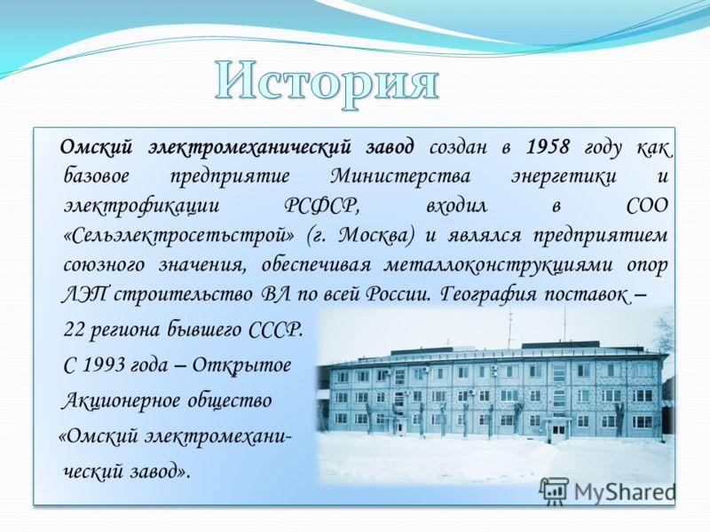 Омский электромеханический завод создан в 1958 году как базовое предприятие Министерства энергетики и электрофикации РСФСР, входил в СОО «Сельэлектросетьстрой» (г. Москва) и являлся предприятием союзного значения, обеспечивая металлоконструкциями опо