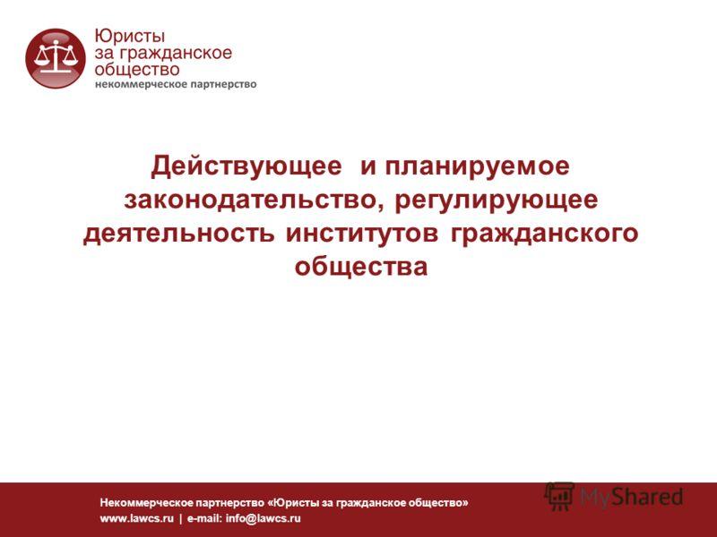 Действующее и планируемое законодательство, регулирующее деятельность институтов гражданского общества Некоммерческое партнерство «Юристы за гражданское общество» www.lawcs.ru | e-mail: info@lawcs.ru