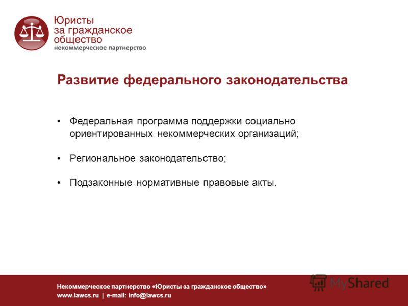 Развитие федерального законодательства Некоммерческое партнерство «Юристы за гражданское общество» www.lawcs.ru | e-mail: info@lawcs.ru Федеральная программа поддержки социально ориентированных некоммерческих организаций; Региональное законодательств