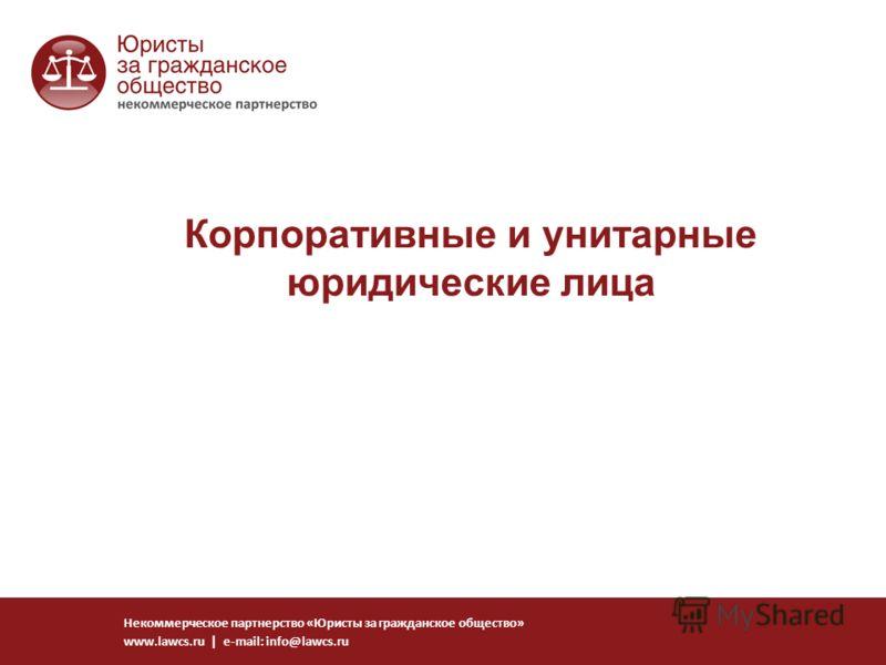 Корпоративные и унитарные юридические лица Некоммерческое партнерство «Юристы за гражданское общество» www.lawcs.ru | e-mail: info@lawcs.ru