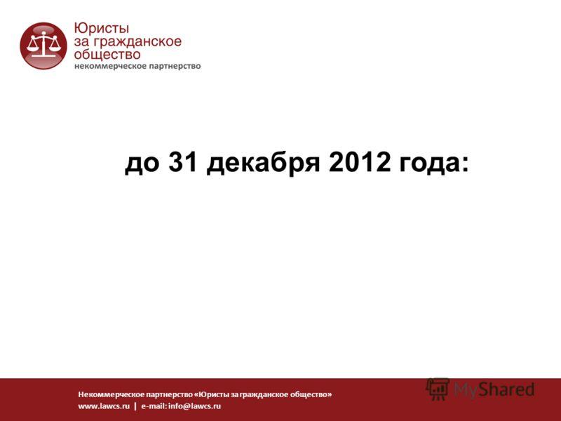 до 31 декабря 2012 года: Некоммерческое партнерство «Юристы за гражданское общество» www.lawcs.ru | e-mail: info@lawcs.ru
