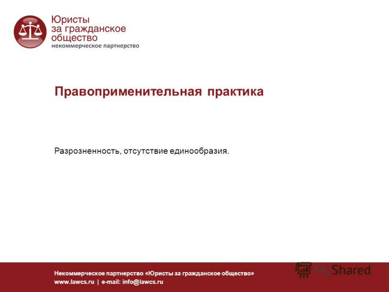 Правоприменительная практика Некоммерческое партнерство «Юристы за гражданское общество» www.lawcs.ru | e-mail: info@lawcs.ru Разрозненность, отсутствие единообразия.