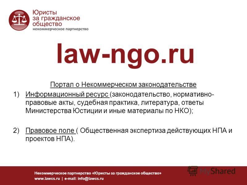 Некоммерческое партнерство «Юристы за гражданское общество» www.lawcs.ru | e-mail: info@lawcs.ru law-ngo.ru Портал о Некоммерческом законодательстве 1)Информационный ресурс (законодательство, нормативно- правовые акты, судебная практика, литература,