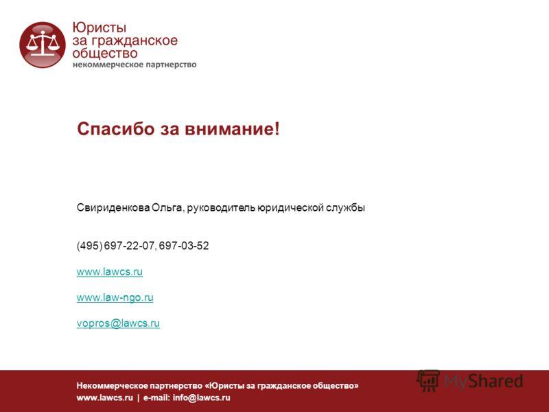Спасибо за внимание! Некоммерческое партнерство «Юристы за гражданское общество» www.lawcs.ru | e-mail: info@lawcs.ru Свириденкова Ольга, руководитель юридической службы (495) 697-22-07, 697-03-52 www.lawcs.ru www.law-ngo.ru vopros@lawcs.ru