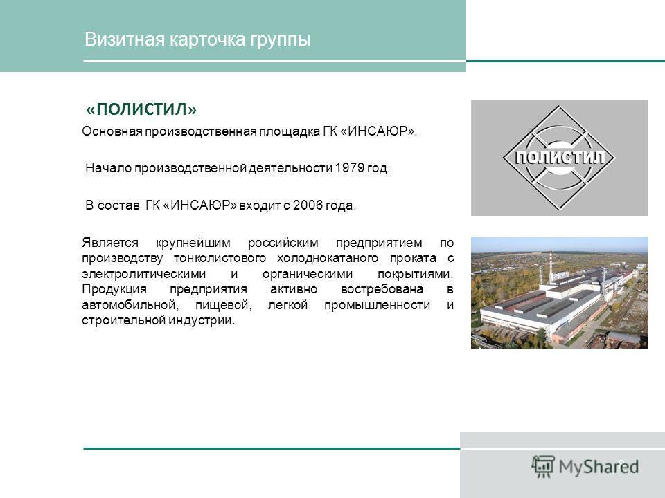 8 Визитная карточка группы «ПОЛИСТИЛ» Основная производственная площадка ГК «ИНСАЮР». Начало производственной деятельности 1979 год. В состав ГК «ИНСАЮР» входит с 2006 года. Является крупнейшим российским предприятием по производству тонколистового х