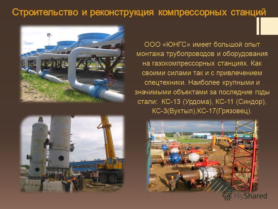 ООО «ЮНГС» имеет большой опыт монтажа трубопроводов и оборудования на газокомпрессорных станциях. Как своими силами так и с привлечением спецтехники. Наиболее крупными и значимыми объектами за последние годы стали: КС-13 (Урдома), КС-11 (Синдор), КС-