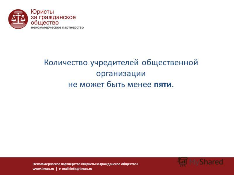 Количество учредителей общественной организации не может быть менее пяти. Некоммерческое партнерство «Юристы за гражданское общество» www.lawcs.ru | e-mail: info@lawcs.ru