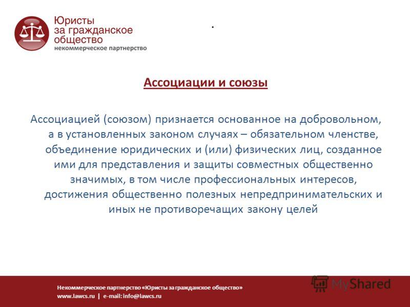 Некоммерческое партнерство «Юристы за гражданское общество» www.lawcs.ru | e-mail: info@lawcs.ru. Ассоциации и союзы Ассоциацией (союзом) признается основанное на добровольном, а в установленных законом случаях – обязательном членстве, объединение юр