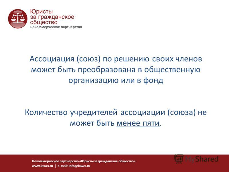Ассоциация (союз) по решению своих членов может быть преобразована в общественную организацию или в фонд Количество учредителей ассоциации (союза) не может быть менее пяти. Некоммерческое партнерство «Юристы за гражданское общество» www.lawcs.ru | e-