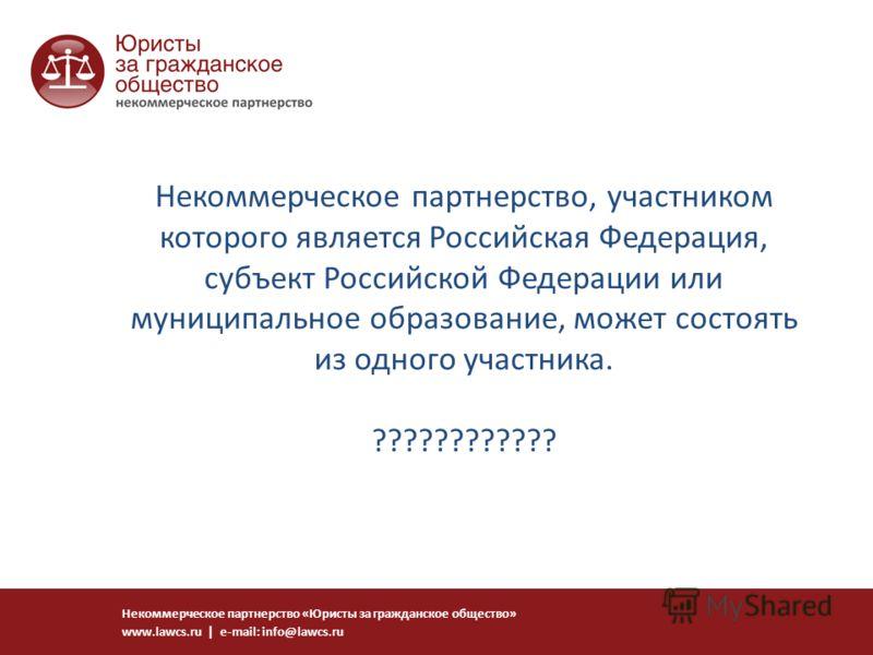 Некоммерческое партнерство, участником которого является Российская Федерация, субъект Российской Федерации или муниципальное образование, может состоять из одного участника. ???????????? Некоммерческое партнерство «Юристы за гражданское общество» ww