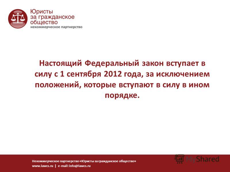 Настоящий Федеральный закон вступает в силу с 1 сентября 2012 года, за исключением положений, которые вступают в силу в ином порядке. Некоммерческое партнерство «Юристы за гражданское общество» www.lawcs.ru | e-mail: info@lawcs.ru