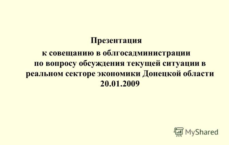 Презентация к совещанию в облгосадминистрации по вопросу обсуждения текущей ситуации в реальном секторе экономики Донецкой области 20.01.2009