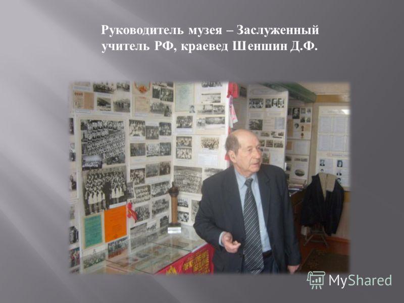 Руководитель музея – Заслуженный учитель РФ, краевед Шеншин Д. Ф.
