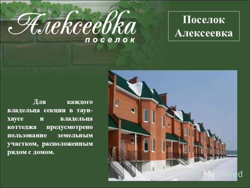 Для каждого владельца секции в таун- хаусе и владельца коттеджа предусмотрено пользование земельным участком, расположенным рядом с домом. Поселок Алексеевка