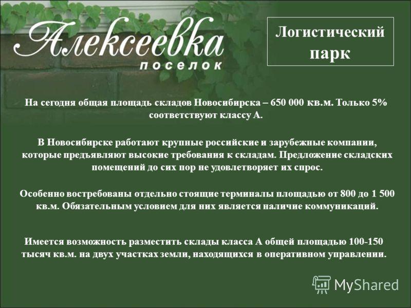 На сегодня общая площадь складов Новосибирска – 650 000 кв.м. Только 5% соответствуют классу А. Логистический парк В Новосибирске работают крупные российские и зарубежные компании, которые предъявляют высокие требования к складам. Предложение складск