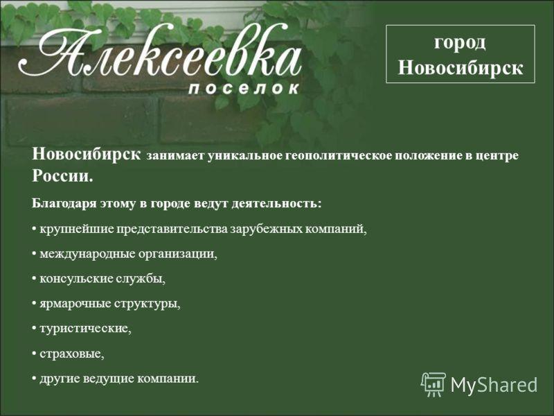 Новосибирск занимает уникальное геополитическое положение в центре России. Благодаря этому в городе ведут деятельность: крупнейшие представительства зарубежных компаний, международные организации, консульские службы, ярмарочные структуры, туристическ