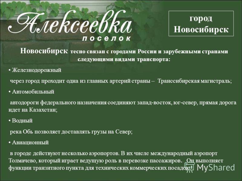 Новосибирск тесно связан с городами России и зарубежными странами следующими видами транспорта: Железнодорожный через город проходит одна из главных артерий страны – Транссибирская магистраль; Автомобильный автодороги федерального назначения соединяю