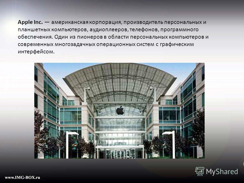 Apple Inc. американская корпорация, производитель персональных и планшетных компьютеров, аудиоплееров, телефонов, программного обеспечения. Один из пионеров в области персональных компьютеров и современных многозадачных операционных систем с графичес
