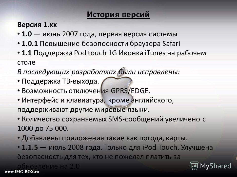 История версий Версия 1.xx 1.0 июнь 2007 года, первая версия системы 1.0.1 Повышение безопосности браузера Safari 1.1 Поддержка Pod touch 1G Иконка iTunes на рабочем столе В последующих разработках были исправлены: Поддержка ТВ-выхода. Возможность от