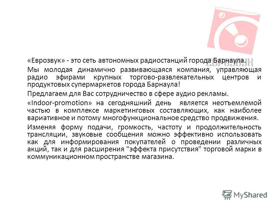«Еврозвук» - это сеть автономных радиостанций города Барнаула. Мы молодая динамично развивающаяся компания, управляющая радио эфирами крупных торгово-развлекательных центров и продуктовых супермаркетов города Барнаула! Предлагаем для Вас сотрудничест