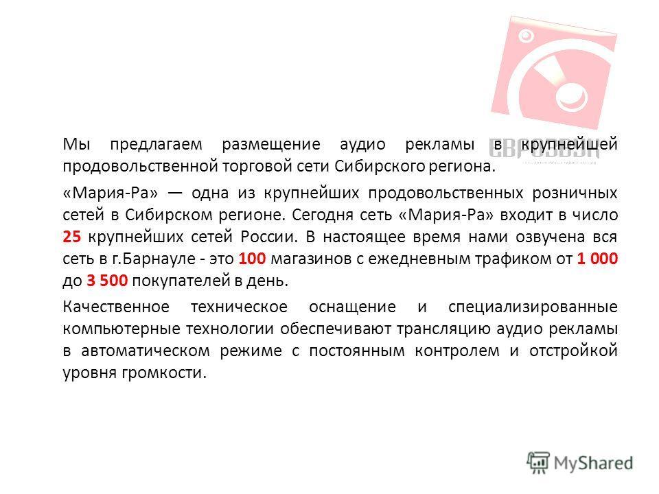 Мы предлагаем размещение аудио рекламы в крупнейшей продовольственной торговой сети Сибирского региона. «Мария-Ра» одна из крупнейших продовольственных розничных сетей в Сибирском регионе. Сегодня сеть «Мария-Ра» входит в число 25 крупнейших сетей Ро