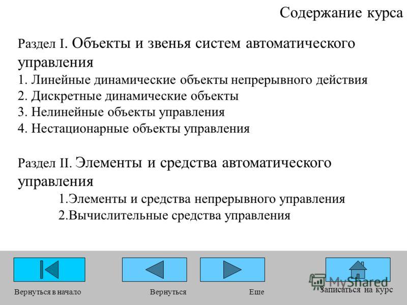 Содержание курса Записаться на курс Вернуться в началоЕщеВернуться Раздел I. Объекты и звенья систем автоматического управления 1. Линейные динамические объекты непрерывного действия 2. Дискретные динамические объекты 3. Нелинейные объекты управления