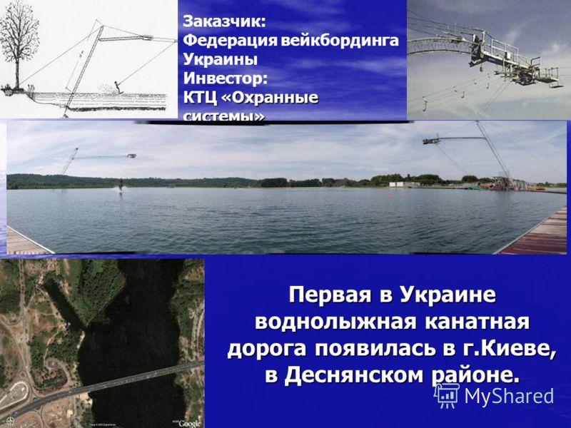 Первая в Украине воднолыжная канатная дорога появилась в г.Киеве, в Деснянском районе. Заказчик: Федерация вейкбординга Украины КТЦ «Охранные системы» Инвестор: КТЦ «Охранные системы»