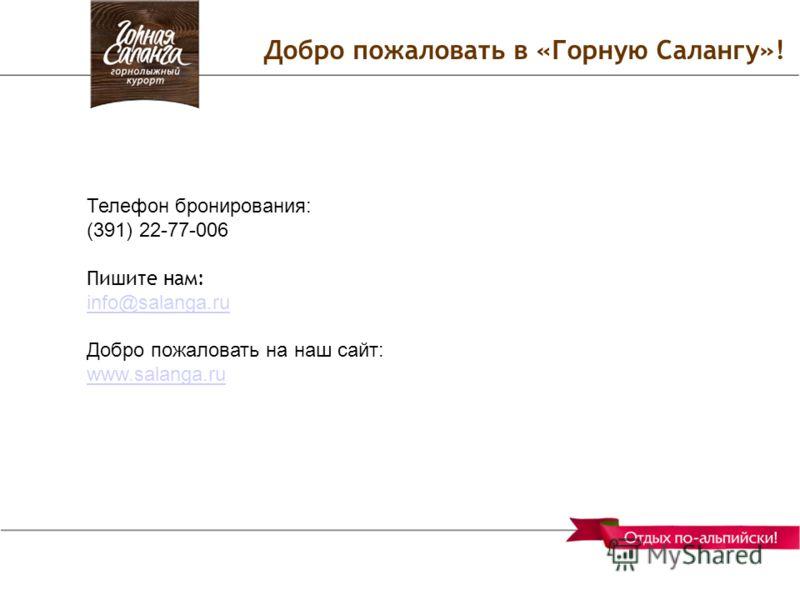 Добро пожаловать в «Горную Салангу»! Телефон бронирования: (391) 22-77-006 Пишите нам: info@salanga.ru Добро пожаловать на наш сайт: www.salanga.ru